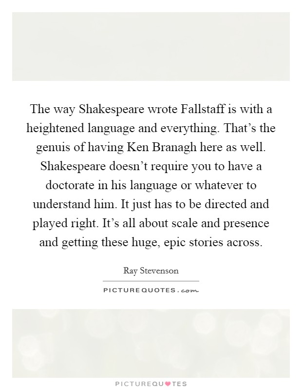 The way Shakespeare wrote Fallstaff is with a heightened language and everything. That's the genuis of having Ken Branagh here as well. Shakespeare doesn't require you to have a doctorate in his language or whatever to understand him. It just has to be directed and played right. It's all about scale and presence and getting these huge, epic stories across Picture Quote #1