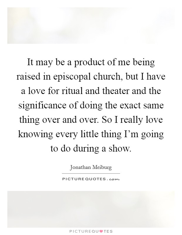 It may be a product of me being raised in episcopal church, but I have a love for ritual and theater and the significance of doing the exact same thing over and over. So I really love knowing every little thing I'm going to do during a show Picture Quote #1