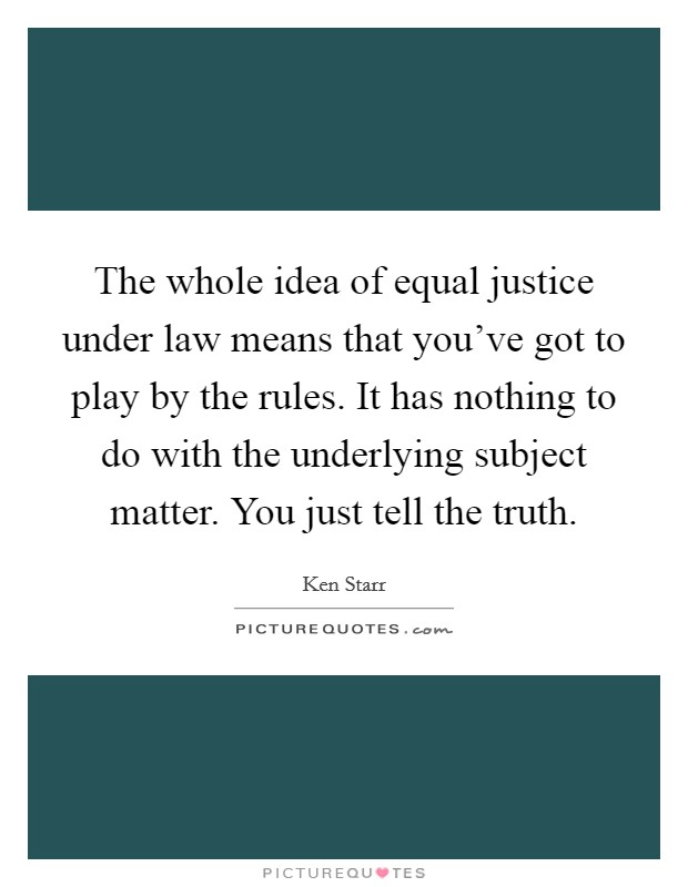 The whole idea of equal justice under law means that you've got to play by the rules. It has nothing to do with the underlying subject matter. You just tell the truth. Picture Quote #1
