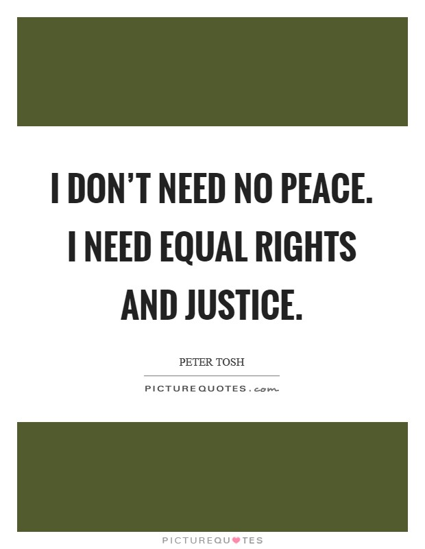 I don't need no peace. I need equal rights and justice Picture Quote #1