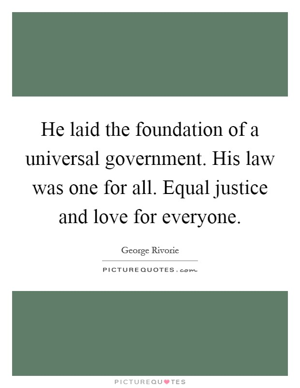 He laid the foundation of a universal government. His law was one for all. Equal justice and love for everyone Picture Quote #1
