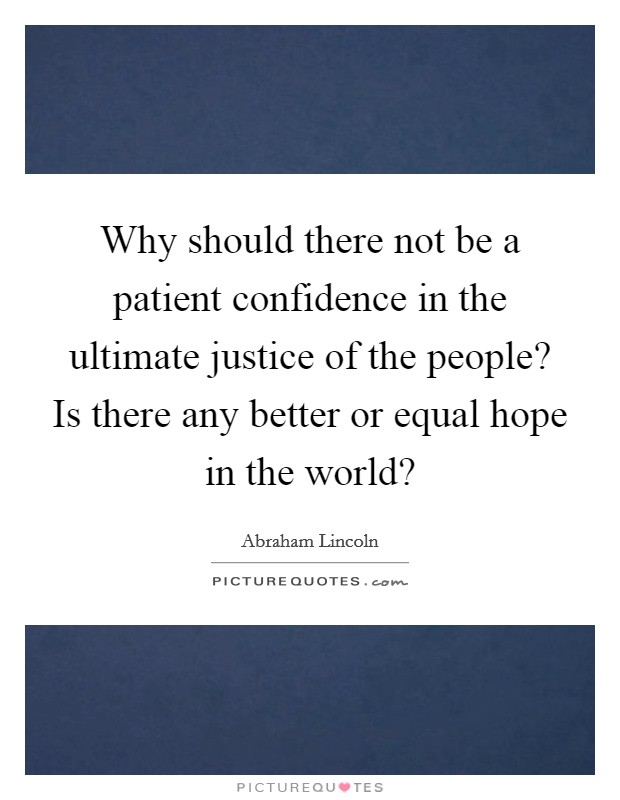 Why should there not be a patient confidence in the ultimate justice of the people? Is there any better or equal hope in the world? Picture Quote #1