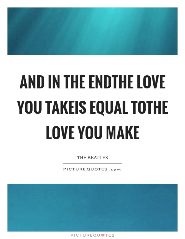 And in the endthe love you takeis equal tothe love you make Picture Quote #1