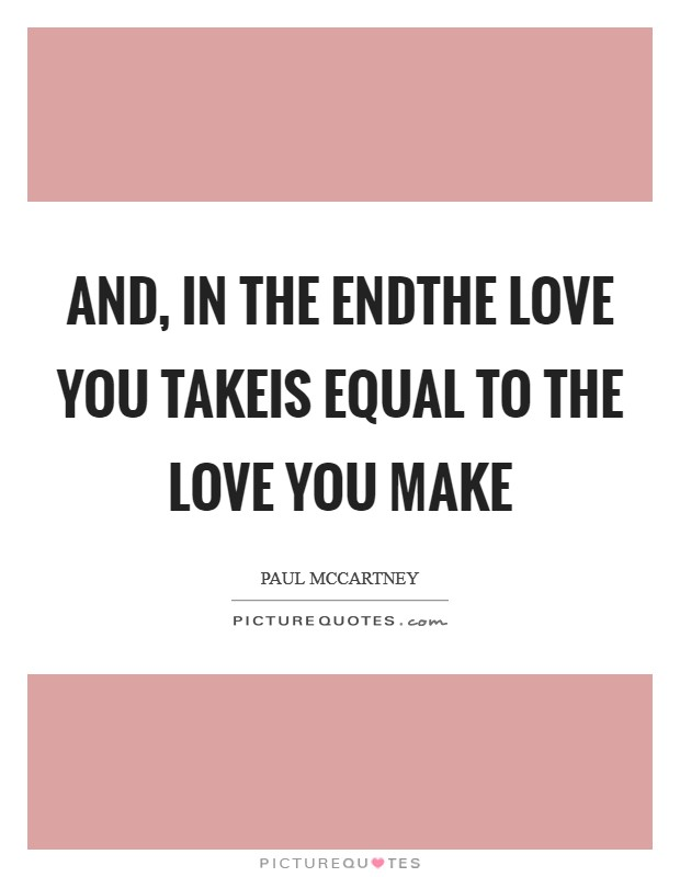 And, in the endThe love you takeis equal to the love you make Picture Quote #1
