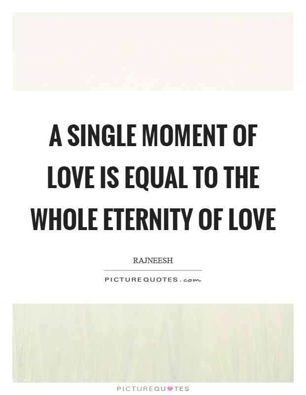 A single moment of love is equal to the whole eternity of love Picture Quote #1