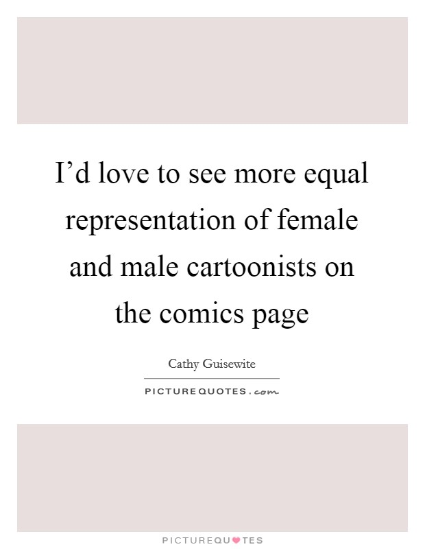 I'd love to see more equal representation of female and male cartoonists on the comics page Picture Quote #1