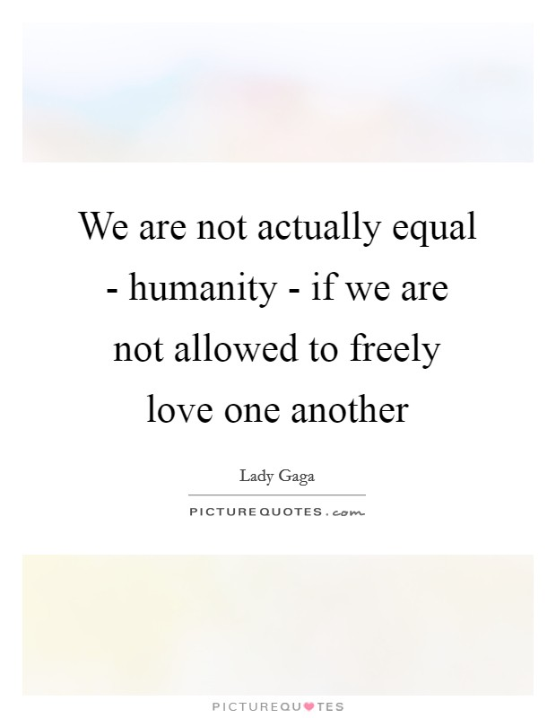 We are not actually equal - humanity - if we are not allowed to freely love one another Picture Quote #1
