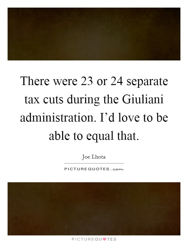 There were 23 or 24 separate tax cuts during the Giuliani administration. I'd love to be able to equal that Picture Quote #1