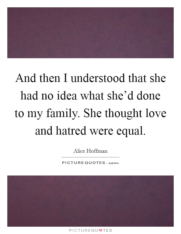 And then I understood that she had no idea what she'd done to my family. She thought love and hatred were equal Picture Quote #1
