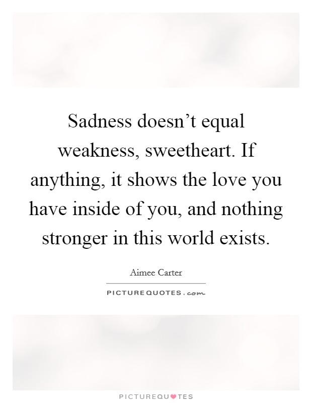 Sadness doesn't equal weakness, sweetheart. If anything, it shows the love you have inside of you, and nothing stronger in this world exists Picture Quote #1