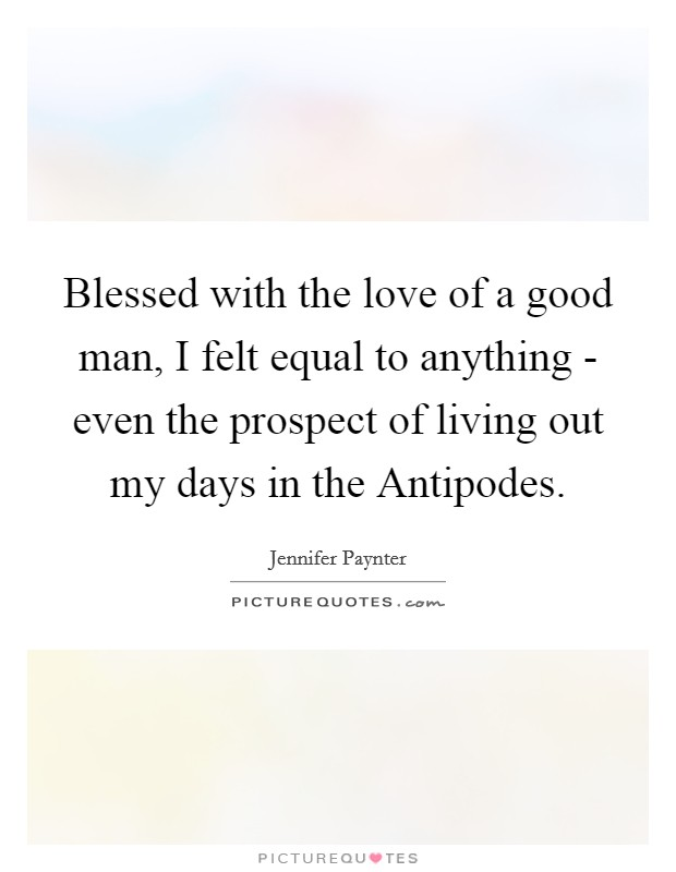 Blessed with the love of a good man, I felt equal to anything - even the prospect of living out my days in the Antipodes Picture Quote #1