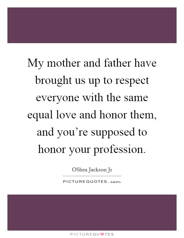My mother and father have brought us up to respect everyone with the same equal love and honor them, and you're supposed to honor your profession Picture Quote #1