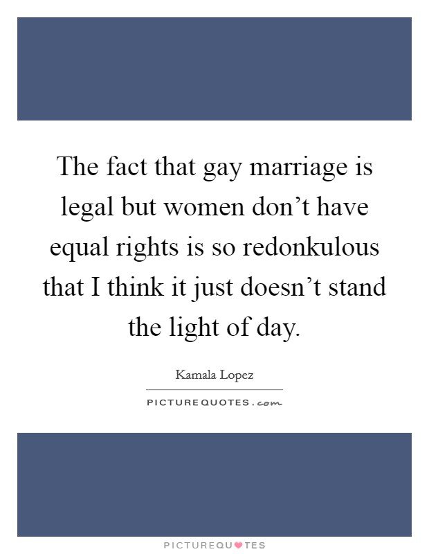 The fact that gay marriage is legal but women don't have equal rights is so redonkulous that I think it just doesn't stand the light of day Picture Quote #1