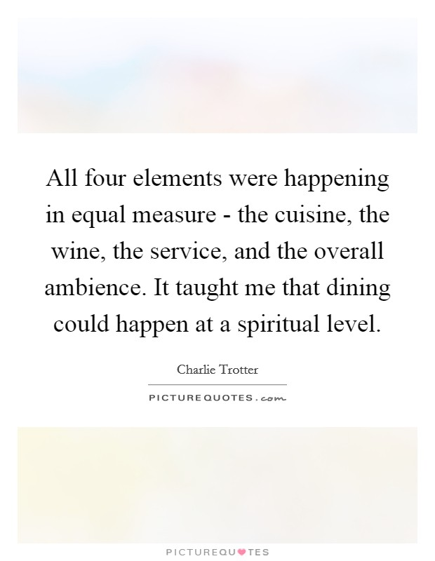 All four elements were happening in equal measure - the cuisine, the wine, the service, and the overall ambience. It taught me that dining could happen at a spiritual level Picture Quote #1