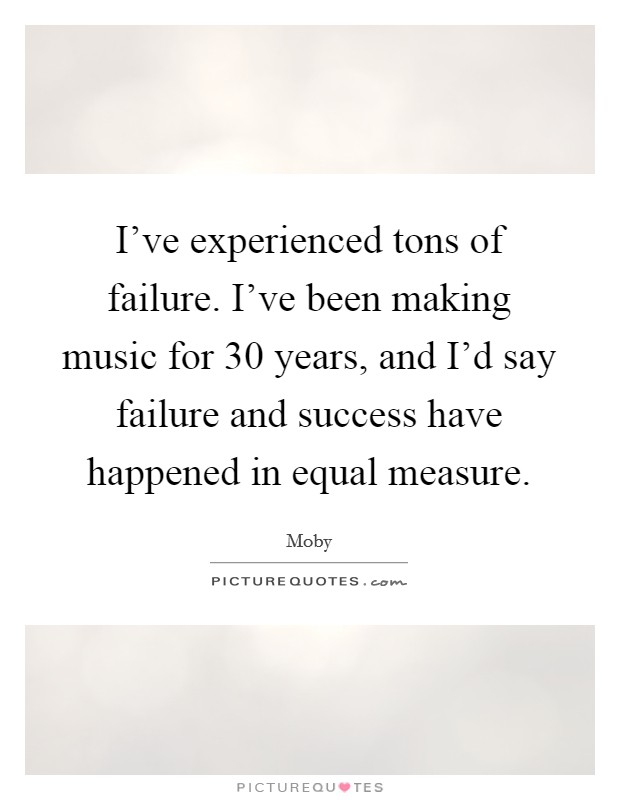 I've experienced tons of failure. I've been making music for 30 years, and I'd say failure and success have happened in equal measure Picture Quote #1