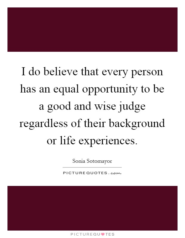 I do believe that every person has an equal opportunity to be a good and wise judge regardless of their background or life experiences Picture Quote #1