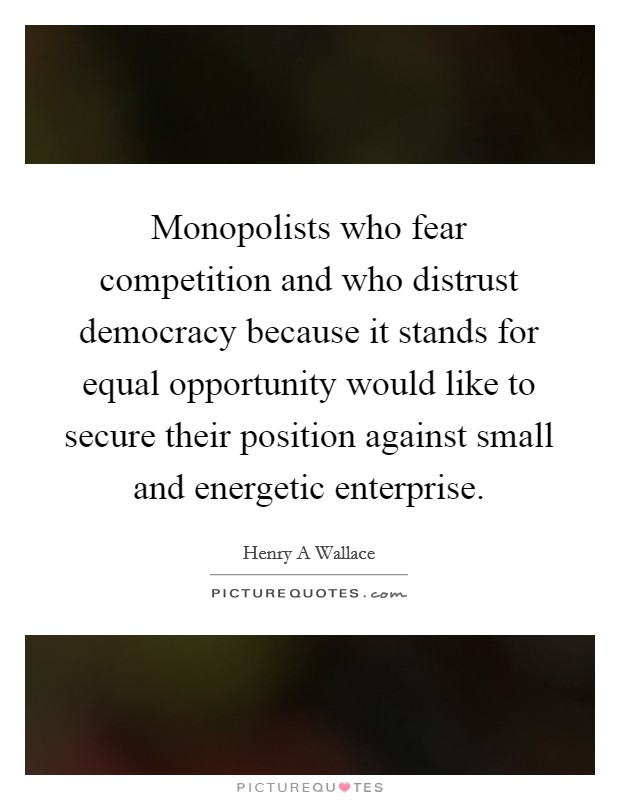 Monopolists who fear competition and who distrust democracy because it stands for equal opportunity would like to secure their position against small and energetic enterprise Picture Quote #1