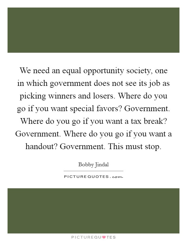 We need an equal opportunity society, one in which government does not see its job as picking winners and losers. Where do you go if you want special favors? Government. Where do you go if you want a tax break? Government. Where do you go if you want a handout? Government. This must stop Picture Quote #1