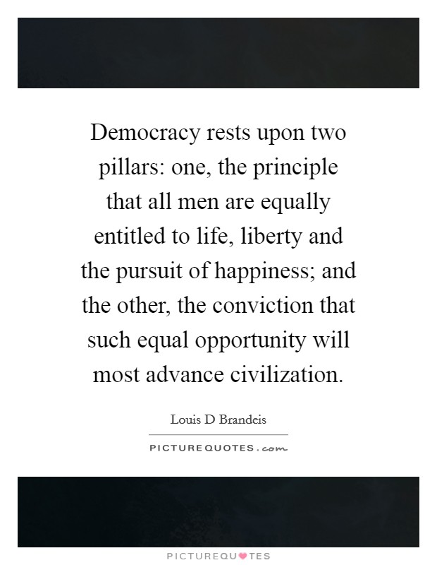 Democracy rests upon two pillars: one, the principle that all men are equally entitled to life, liberty and the pursuit of happiness; and the other, the conviction that such equal opportunity will most advance civilization Picture Quote #1