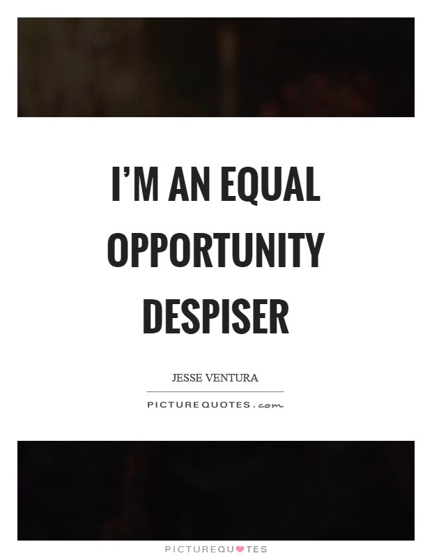 I'm an equal opportunity despiser Picture Quote #1