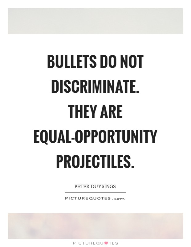 Bullets do not discriminate. They are equal-opportunity projectiles Picture Quote #1