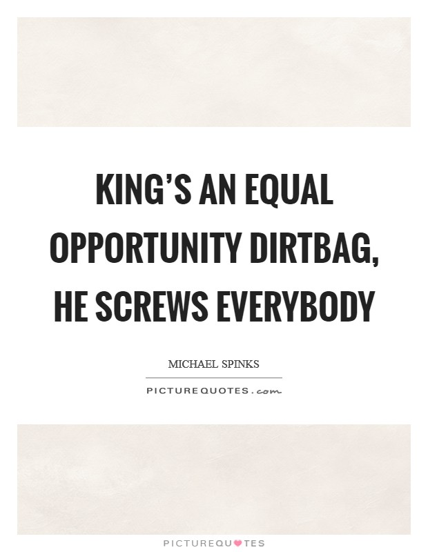 King's an equal opportunity dirtbag, he screws everybody Picture Quote #1