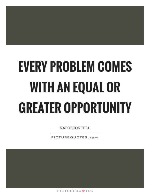 Every problem comes with an equal or greater opportunity Picture Quote #1
