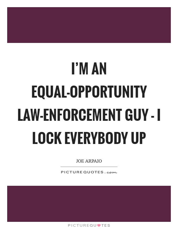 I'm an equal-opportunity law-enforcement guy - I lock everybody up Picture Quote #1