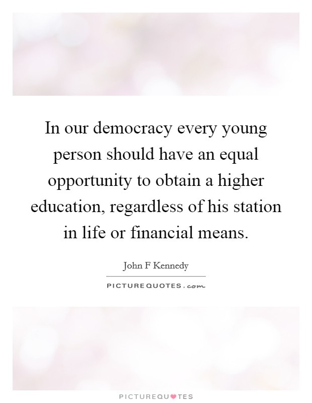 In our democracy every young person should have an equal opportunity to obtain a higher education, regardless of his station in life or financial means Picture Quote #1