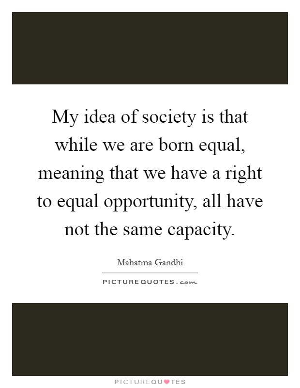 My idea of society is that while we are born equal, meaning that we have a right to equal opportunity, all have not the same capacity Picture Quote #1