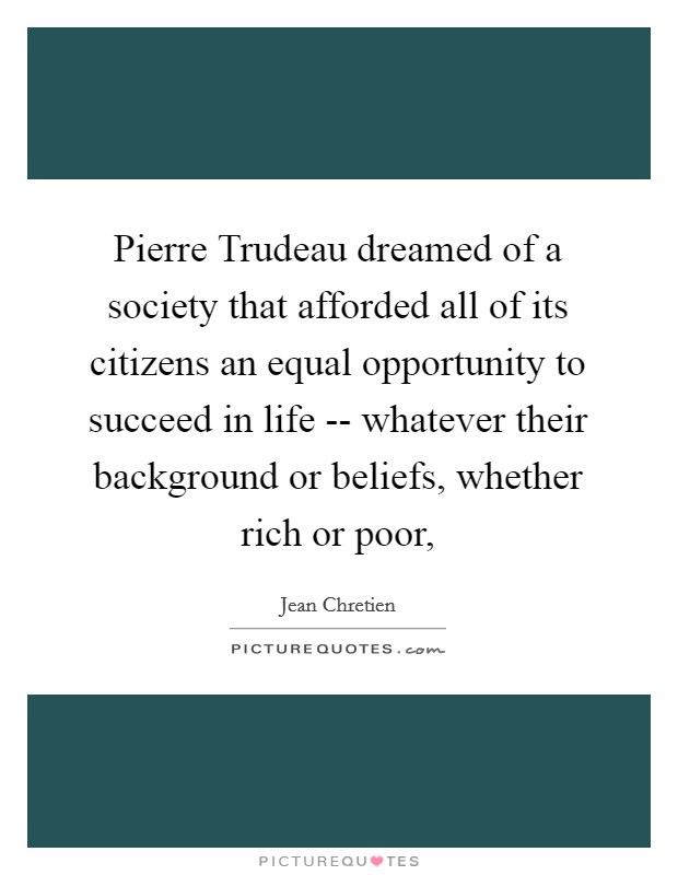 Pierre Trudeau dreamed of a society that afforded all of its citizens an equal opportunity to succeed in life -- whatever their background or beliefs, whether rich or poor, Picture Quote #1