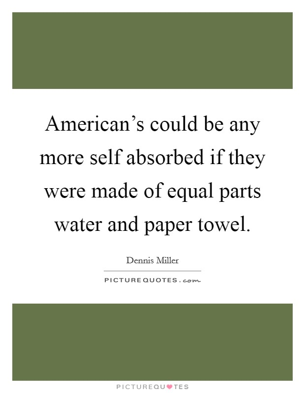 American's could be any more self absorbed if they were made of equal parts water and paper towel Picture Quote #1