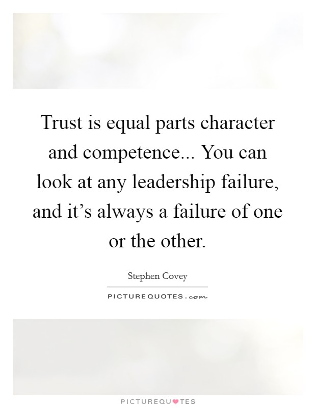 Trust is equal parts character and competence... You can look at any leadership failure, and it's always a failure of one or the other Picture Quote #1