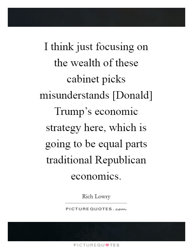 I think just focusing on the wealth of these cabinet picks misunderstands [Donald] Trump's economic strategy here, which is going to be equal parts traditional Republican economics Picture Quote #1