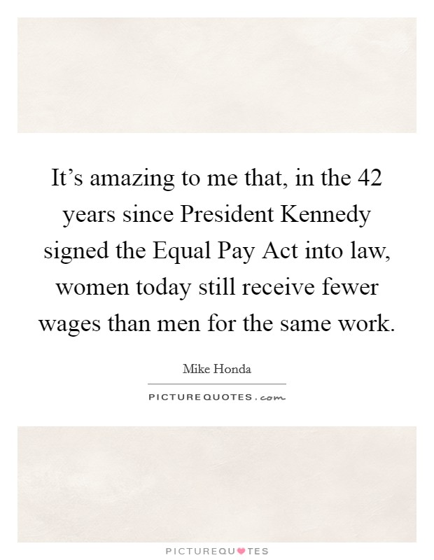 It's amazing to me that, in the 42 years since President Kennedy signed the Equal Pay Act into law, women today still receive fewer wages than men for the same work Picture Quote #1