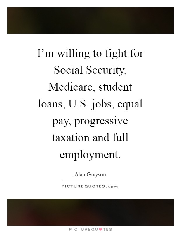 I'm willing to fight for Social Security, Medicare, student loans, U.S. jobs, equal pay, progressive taxation and full employment Picture Quote #1
