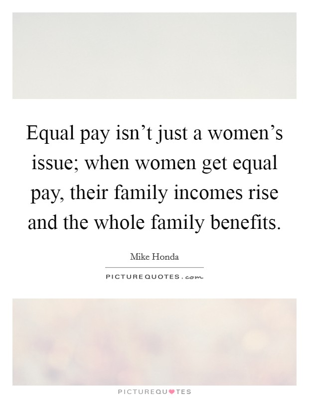 Equal pay isn't just a women's issue; when women get equal pay, their family incomes rise and the whole family benefits Picture Quote #1