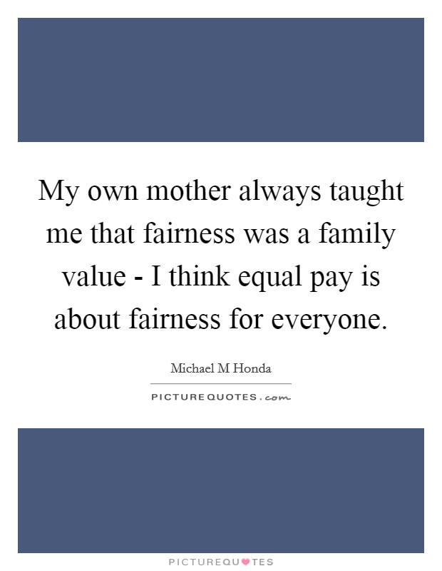 My own mother always taught me that fairness was a family value - I think equal pay is about fairness for everyone Picture Quote #1