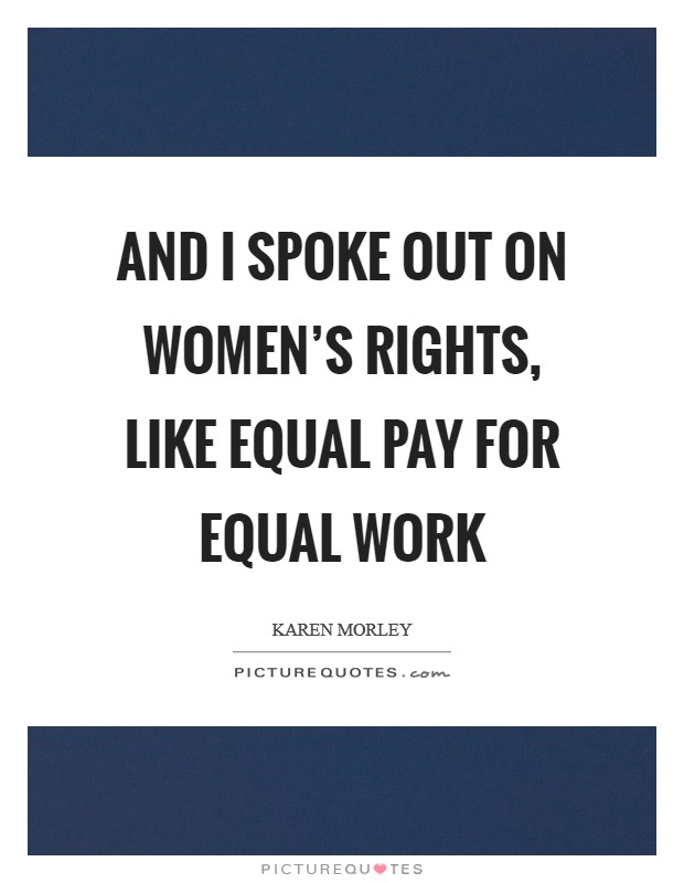 And I spoke out on women's rights, like equal pay for equal work Picture Quote #1