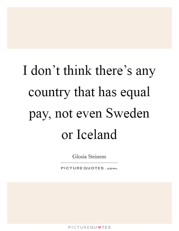 I don't think there's any country that has equal pay, not even Sweden or Iceland Picture Quote #1