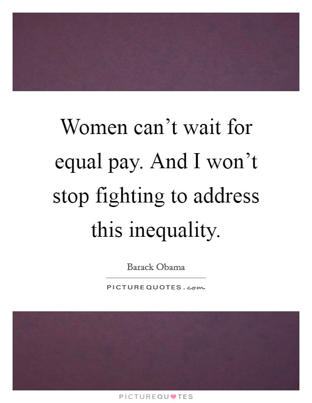 Women can't wait for equal pay. And I won't stop fighting to address this inequality Picture Quote #1