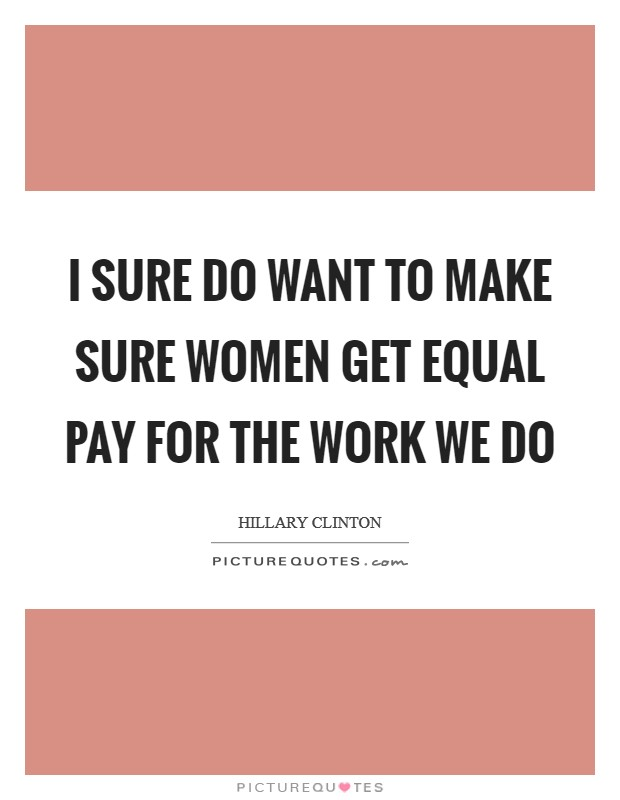 I sure do want to make sure women get equal pay for the work we do Picture Quote #1
