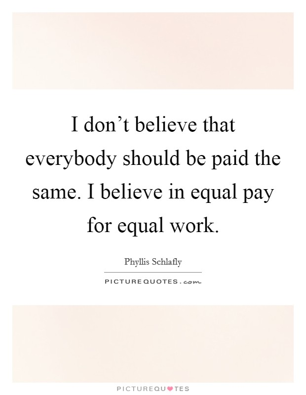 I don't believe that everybody should be paid the same. I believe in equal pay for equal work Picture Quote #1