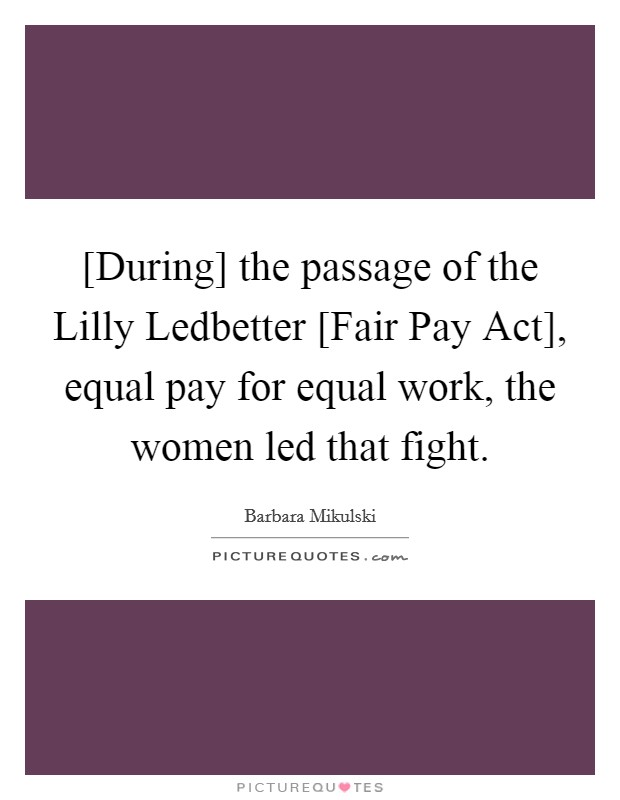 [During] the passage of the Lilly Ledbetter [Fair Pay Act], equal pay for equal work, the women led that fight Picture Quote #1