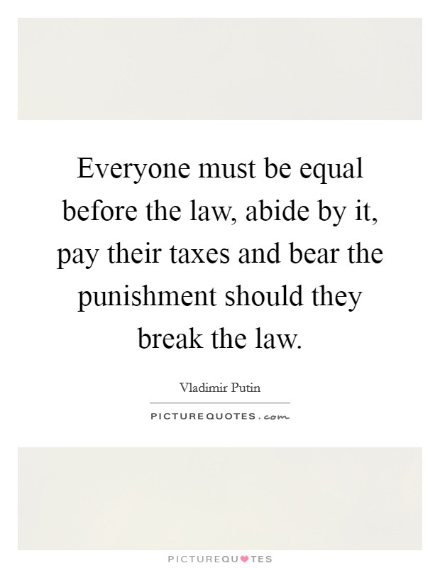 Everyone must be equal before the law, abide by it, pay their taxes and bear the punishment should they break the law Picture Quote #1