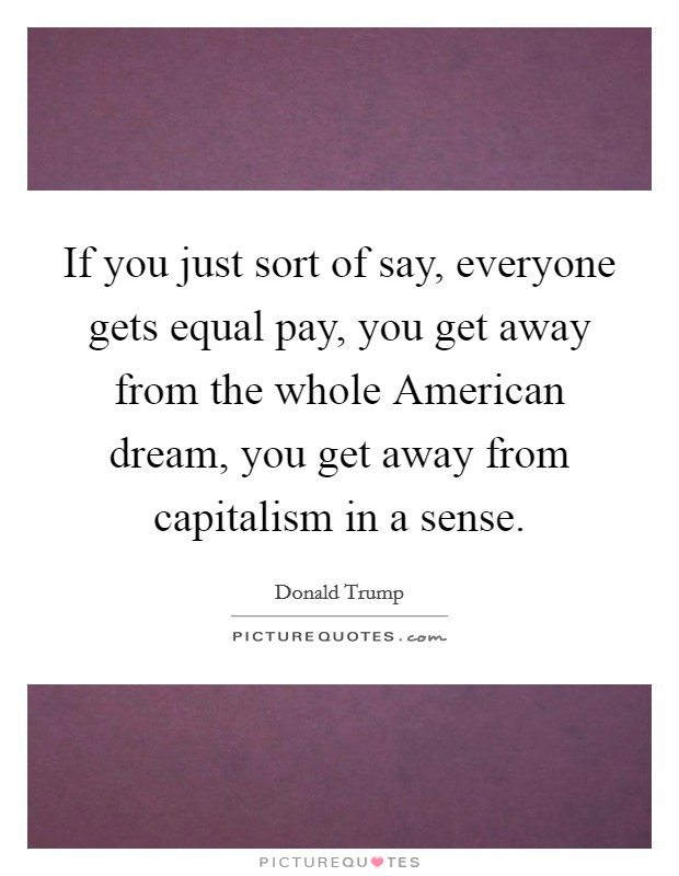 If you just sort of say, everyone gets equal pay, you get away from the whole American dream, you get away from capitalism in a sense Picture Quote #1