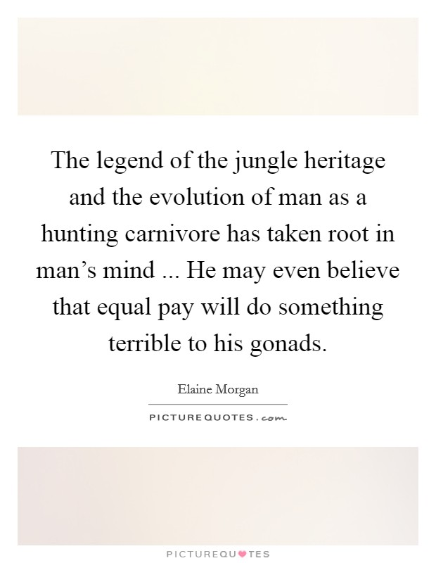 The legend of the jungle heritage and the evolution of man as a hunting carnivore has taken root in man's mind ... He may even believe that equal pay will do something terrible to his gonads Picture Quote #1