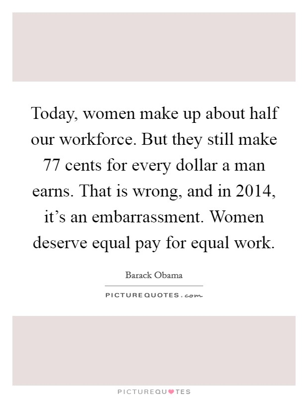 Today, women make up about half our workforce. But they still make 77 cents for every dollar a man earns. That is wrong, and in 2014, it's an embarrassment. Women deserve equal pay for equal work Picture Quote #1