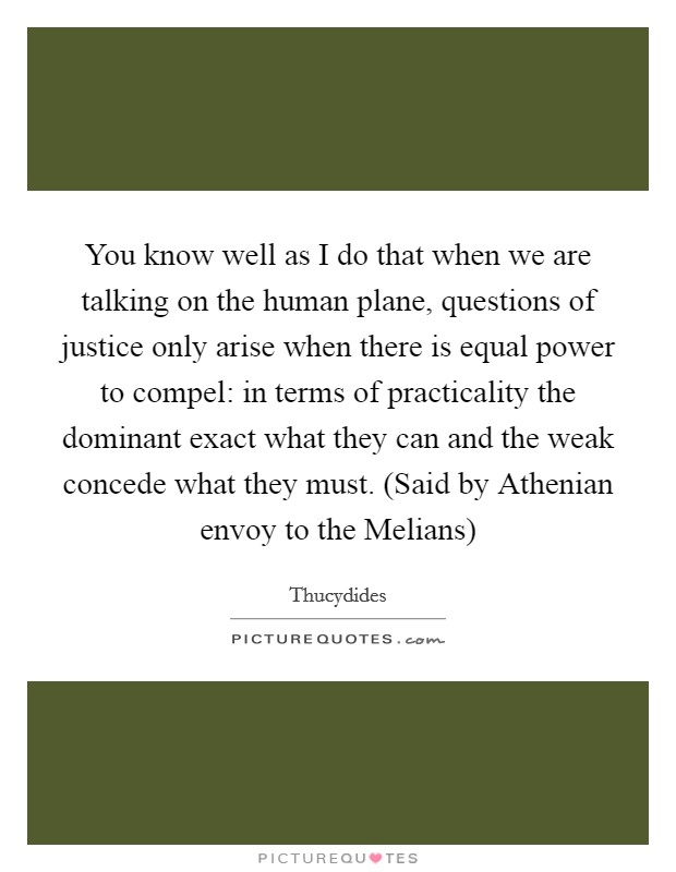 You know well as I do that when we are talking on the human plane, questions of justice only arise when there is equal power to compel: in terms of practicality the dominant exact what they can and the weak concede what they must. (Said by Athenian envoy to the Melians) Picture Quote #1