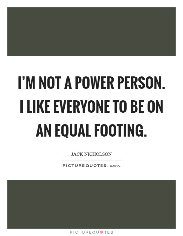 I'm not a power person. I like everyone to be on an equal footing Picture Quote #1
